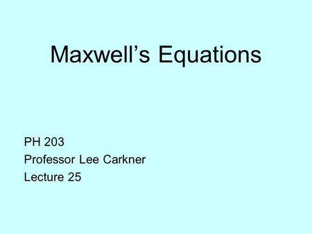 Maxwell's Equations PH 203 Professor Lee Carkner Lecture 25.
