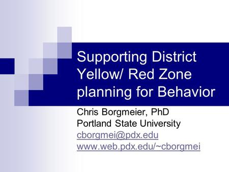 Supporting District Yellow/ Red Zone planning for Behavior Chris Borgmeier, PhD Portland State University