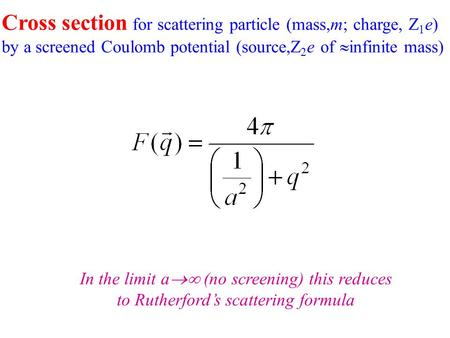 Cross section for scattering particle (mass,m; charge, Z 1 e) by a screened Coulomb potential (source,Z 2 e of  infinite mass) In the limit a  (no screening)