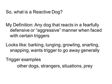 "So, what is a Reactive Dog? My Definition: Any dog that reacts in a fearfully defensive or ""aggressive"" manner when faced with certain triggers Looks like:"