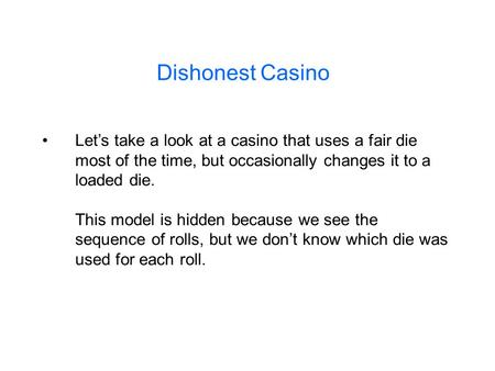 Dishonest Casino Let's take a look at a casino that uses a fair die most of the time, but occasionally changes it to a loaded die. This model is hidden.