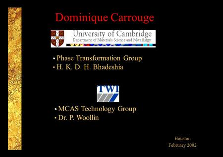 Dominique Carrouge Houston February 2002 Phase Transformation Group H. K. D. H. Bhadeshia MCAS Technology Group Dr. P. Woollin.