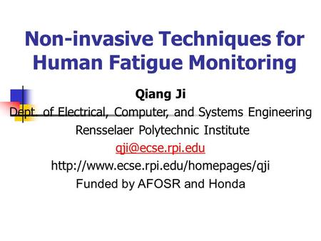Non-invasive Techniques for Human Fatigue Monitoring Qiang Ji Dept. of Electrical, Computer, and Systems Engineering Rensselaer Polytechnic Institute