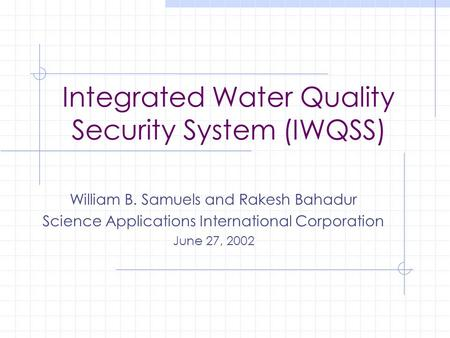 Integrated Water Quality Security System (IWQSS) William B. Samuels and Rakesh Bahadur Science Applications International Corporation June 27, 2002.