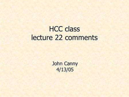 HCC class lecture 22 comments John Canny 4/13/05.