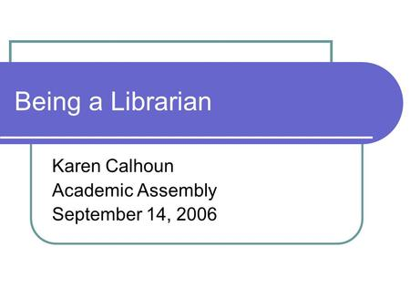 Being a Librarian Karen Calhoun Academic Assembly September 14, 2006.