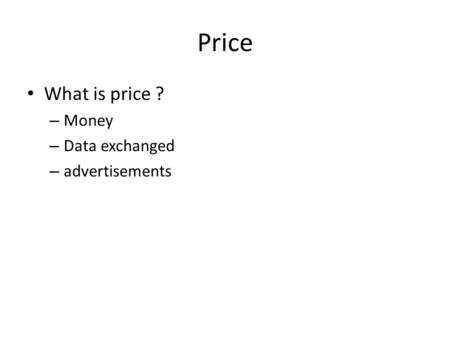 Price What is price ? – Money – Data exchanged – advertisements.