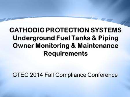 GTEC 2014 Fall Compliance Conference CATHODIC PROTECTION SYSTEMS Underground Fuel Tanks & Piping Owner Monitoring & Maintenance Requirements.