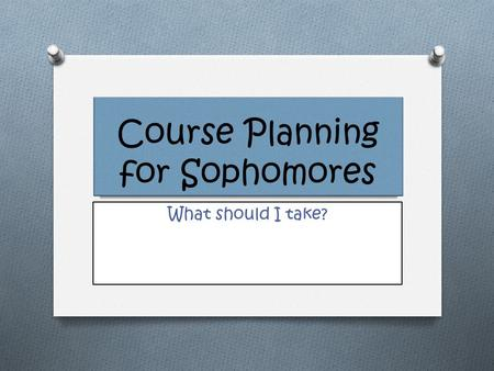 Course Planning for Sophomores What should I take?
