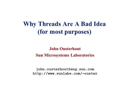 Why Threads Are A Bad Idea (for most purposes) John Ousterhout Sun Microsystems Laboratories