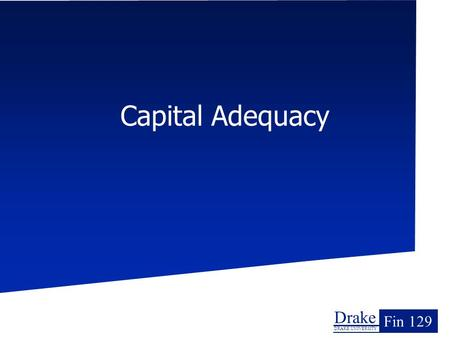 Drake DRAKE UNIVERSITY Fin 129 Capital Adequacy. Drake Drake University Fin 129 Overview The underlying goal of analyzing risk has been to assure that.