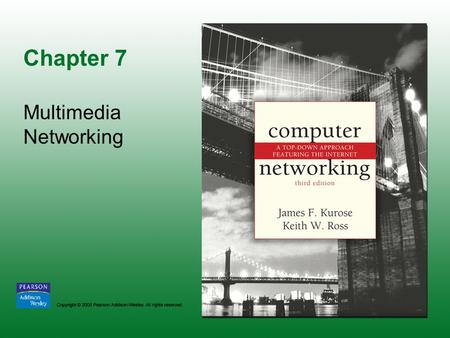 Chapter 7 Multimedia Networking. Copyright © 2005 Pearson Addison-Wesley. All rights reserved. 7-2.