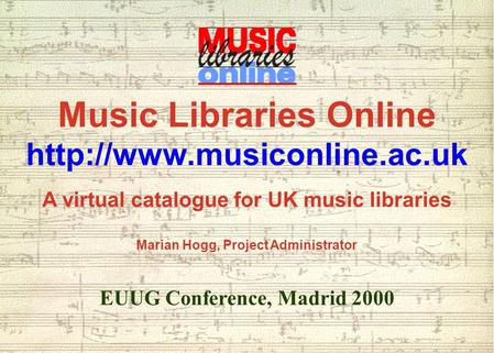 Music Libraries Online  A virtual catalogue for UK music libraries Marian Hogg, Project Administrator EUUG Conference, Madrid.