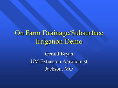 On Farm Drainage/Subsurface Irrigation Demo Gerald Bryan UM Extension Agronomist Jackson, MO.