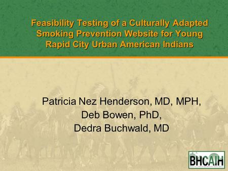 Feasibility Testing of a Culturally Adapted Smoking Prevention Website for Young Rapid City Urban American Indians Patricia Nez Henderson, MD, MPH, Deb.