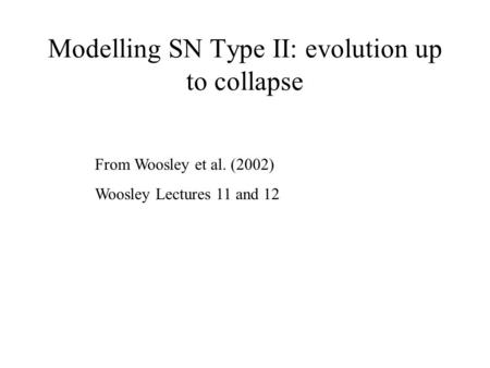 Modelling SN Type II: evolution up to collapse From Woosley et al. (2002) Woosley Lectures 11 and 12.