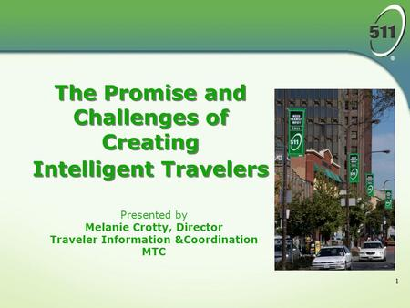 1 Presented by Melanie Crotty, Director Traveler Information &Coordination MTC The Promise and Challenges of Creating Intelligent Travelers.
