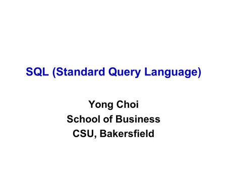 SQL (Standard Query Language) Yong Choi School of Business CSU, Bakersfield.