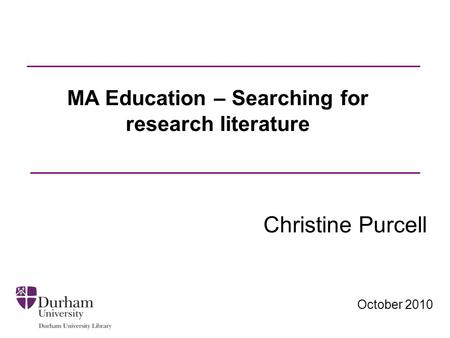 October 2010 MA Education – Searching for research literature Christine Purcell.