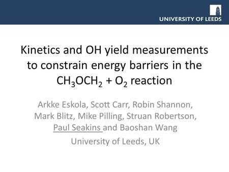 Kinetics and OH yield measurements to constrain energy barriers in the CH 3 OCH 2 + O 2 reaction Arkke Eskola, Scott Carr, Robin Shannon, Mark Blitz, Mike.