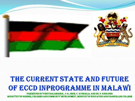 THE CURRENT STATE AND FUTURE OF ECCD INPROGRAMME IN MALAWI PRESENTED BY FRW CHALAMANDA, C.G. Jeke, C. Kunsaila, and dr. F. Kholowa Minisytry of gender,
