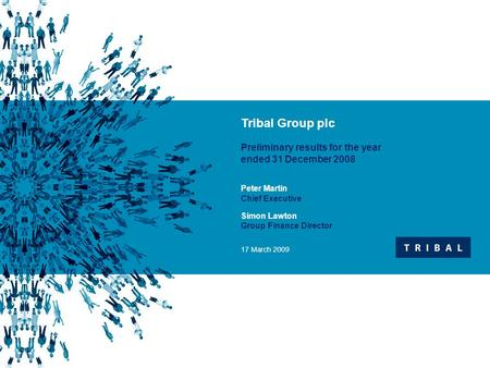  Insert text  Second level  Third level Tribal Group plc Preliminary results for the year ended 31 December 2008 Peter Martin Chief Executive Simon.