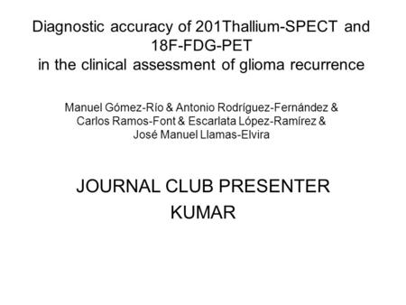 Diagnostic accuracy of 201Thallium-SPECT and 18F-FDG-PET in the clinical assessment of glioma recurrence Manuel Gómez-Río & Antonio Rodríguez-Fernández.