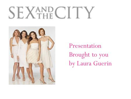 Presentation Brought to you by Laura Guerin 4 Leading Ladies Carrie Bradshaw: Played by Sarah Jessica Parker Samantha Jones: Played by Kim Cattrall Charlotte.