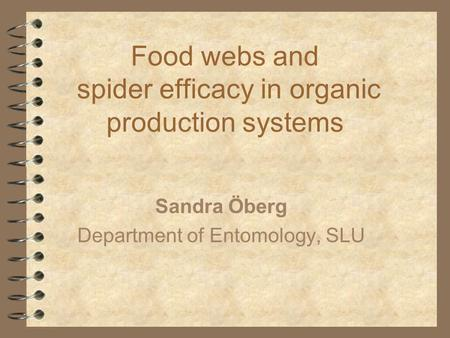 Food webs and spider efficacy in organic production systems Sandra Öberg Department of Entomology, SLU.