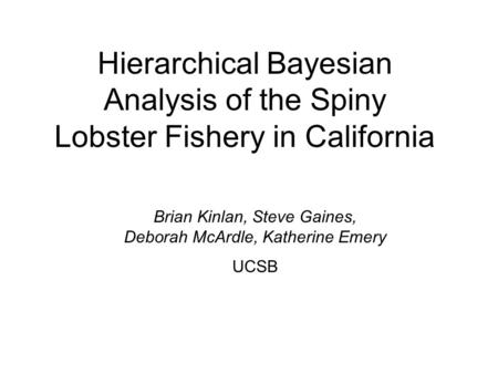 Hierarchical Bayesian Analysis of the Spiny Lobster Fishery in California Brian Kinlan, Steve Gaines, Deborah McArdle, Katherine Emery UCSB.