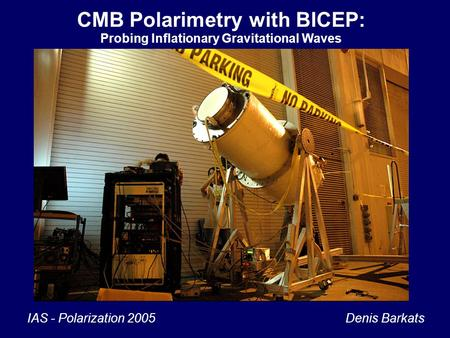 1 CMB Polarimetry with BICEP: Probing Inflationary Gravitational Waves IAS - Polarization 2005 Denis Barkats.
