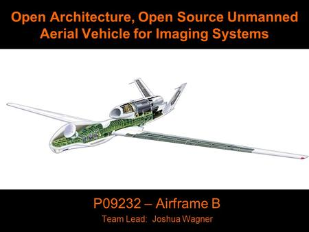 Open Architecture, Open Source Unmanned Aerial Vehicle for Imaging Systems P09232 – Airframe B Team Lead: Joshua Wagner.