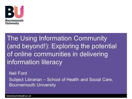 Www.bournemouth.ac.uk The Using Information Community (and beyond!): Exploring the potential of online communities in delivering information literacy Neil.