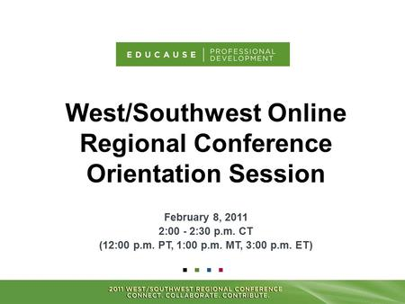 West/Southwest Online Regional Conference Orientation Session February 8, 2011 2:00 - 2:30 p.m. CT (12:00 p.m. PT, 1:00 p.m. MT, 3:00 p.m. ET)