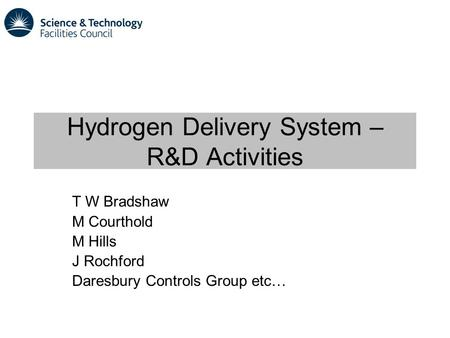 Hydrogen Delivery System – R&D Activities T W Bradshaw M Courthold M Hills J Rochford Daresbury Controls Group etc…