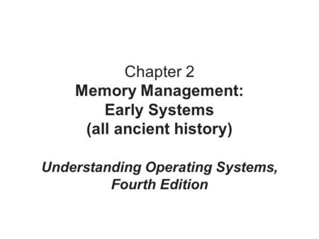 Chapter 2 Memory Management: Early Systems (all ancient history) Understanding Operating Systems, Fourth Edition.