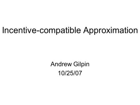 Incentive-compatible Approximation Andrew Gilpin 10/25/07.