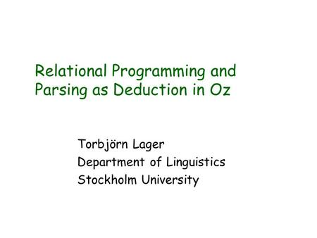Relational Programming and Parsing as Deduction in Oz Torbjörn Lager Department of Linguistics Stockholm University.