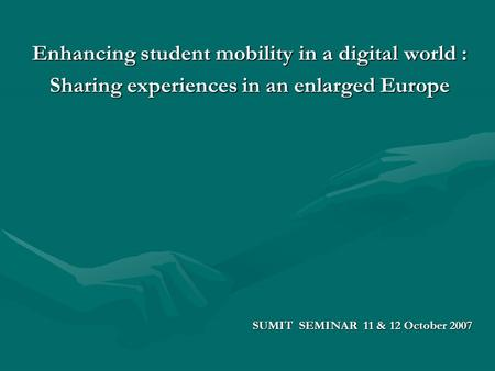 Enhancing student mobility in a digital world : Sharing experiences in an enlarged Europe SUMIT SEMINAR 11 & 12 October 2007.