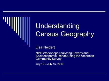 Understanding Census Geography Lisa Neidert NPC Workshop: Analyzing Poverty and Socioeconomic Trends Using the American Community Survey July 12 – July.