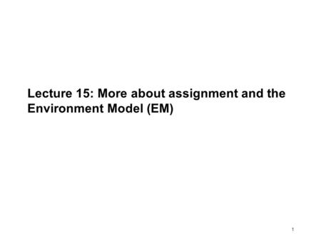 1 Lecture 15: More about assignment and the Environment Model (EM)