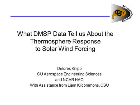 What DMSP Data Tell us About the Thermosphere Response to Solar Wind Forcing Delores Knipp CU Aerospace Engineering Sciences and NCAR HAO With Assistance.