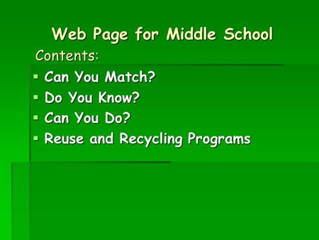 Web Page for Middle School  Can You Match?  Do You Know?  Can You Do?  Reuse and Recycling Programs Contents: