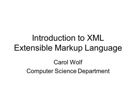 Introduction to XML Extensible Markup Language Carol Wolf Computer Science Department.