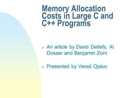 Memory Allocation Costs in Large C and C++ Programs n An article by David Detlefs, Al Dosser and Benjamin Zorn n Presented by Vered Ojalvo.
