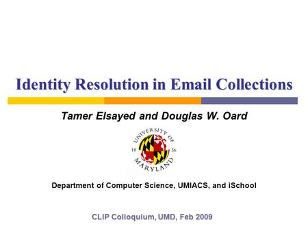 Identity Resolution in Email Collections Tamer Elsayed and Douglas W. Oard CLIP Colloquium, UMD, Feb 2009 Department of Computer Science, UMIACS, and iSchool.