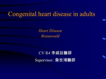Congenital heart disease in adults Heart Disease Braunwald CV R4 李威廷醫師 Supervisor: 詹世鴻醫師.