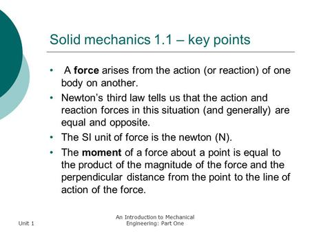 Unit 1 An Introduction to Mechanical Engineering: Part One Solid mechanics 1.1 – key points A force arises from the action (or reaction) of one body on.