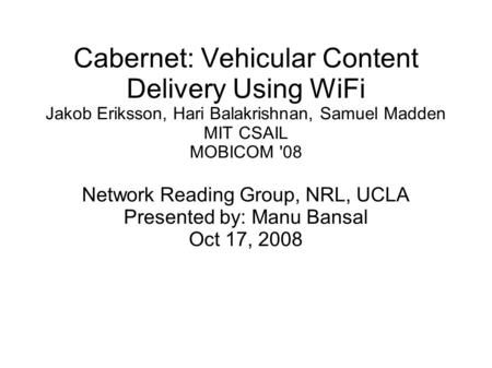 Cabernet: Vehicular Content Delivery Using WiFi Jakob Eriksson, Hari Balakrishnan, Samuel Madden MIT CSAIL MOBICOM '08 Network Reading Group, NRL, UCLA.