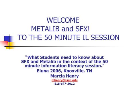"WELCOME METALIB and SFX! TO THE 50 MINUTE IL SESSION ""What Students need to know about SFX and Metalib in the context of the 50 minute information literacy."
